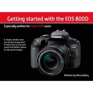 Getting Started with the EOS 800D by Nina Bailey (reprint)